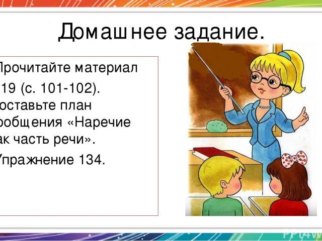 Домашнее задание. Прочитайте материал § 19 (с. 101-102). Составьте план сообщения «Наречие как часть речи». Упражнение 134.