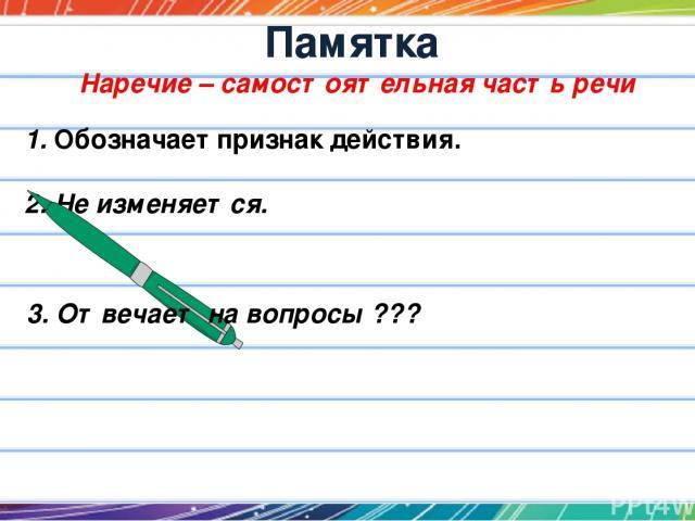 Памятка Наречие – самостоятельная часть речи 1. Обозначает признак действия. 2. Не изменяется. 3. Отвечает на вопросы ???