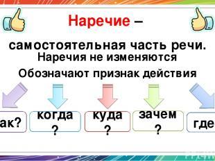 Наречие – самостоятельная часть речи. Обозначают признак действия как? где? когд