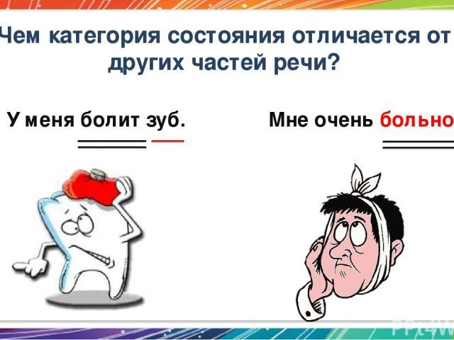 Чем категория состояния отличается от других частей речи? У меня болит зуб. Мне очень больно.