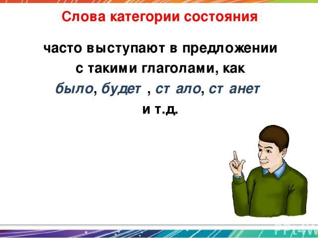 Слова категории состояния часто выступают в предложении с такими глаголами, как было, будет, стало, станет и т.д.