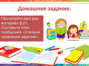 Прочитайте еще раз материал § 21. Составьте план сообщения «Степени сравнения на