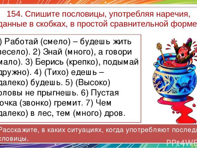 154. Спишите пословицы, употребляя наречия, данные в скобках, в простой сравнительной форме. 1) Работай (смело) – будешь жить (весело). 2) Знай (много), а говори (мало). 3) Берись (крепко), подымай (дружно). 4) (Тихо) едешь – (далеко) будешь. 5) (Вы…