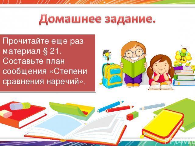Прочитайте еще раз материал § 21. Составьте план сообщения «Степени сравнения наречий».
