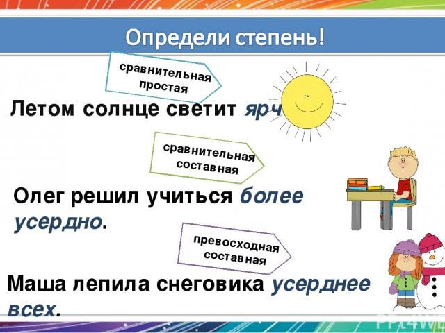 Маша лепила снеговика усерднее всех. Олег решил учиться более усердно. Летом солнце светит ярче. сравнительная простая сравнительная составная превосходная составная
