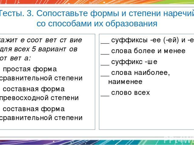 Тесты. 3. Сопоставьте формы и степени наречий со способами их образования Укажите соответствие для всех 5 вариантов ответа: 1) простая форма сравнительной степени 2) составная форма превосходной степени 3) составная форма сравнительной степени __ су…