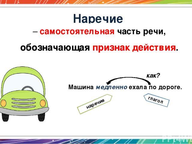 Наречие – самостоятельная часть речи, обозначающая признак действия. Машина медленно ехала по дороге. глагол наречие как?