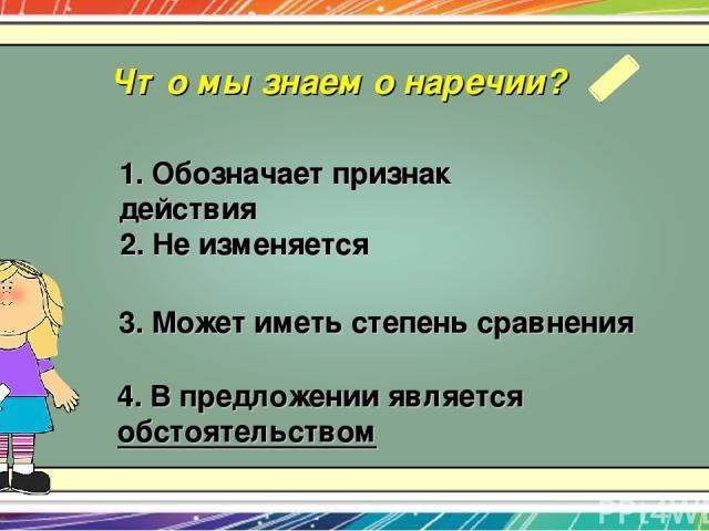 Что мы знаем о наречии? 1. Обозначает признак действия 2. Не изменяется 4. В предложении является обстоятельством 3. Может иметь степень сравнения