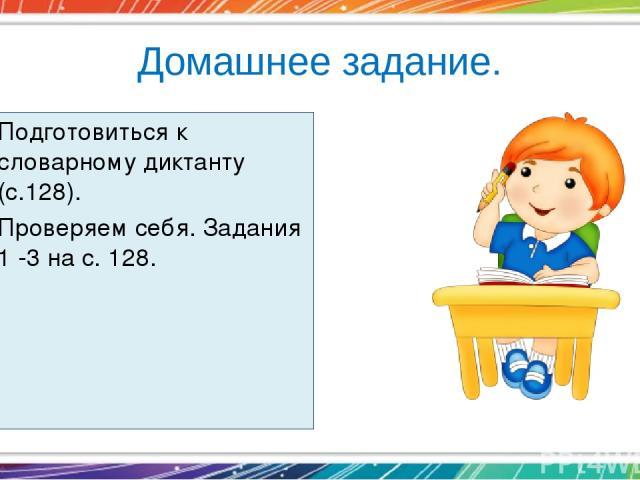 Домашнее задание. Подготовиться к словарному диктанту (с.128). Проверяем себя. Задания 1 -3 на с. 128.