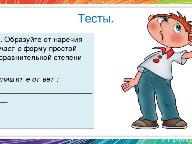 Тесты. 10. Образуйте от наречия часто форму простой сравнительной степени  Запишите ответ: __________________________