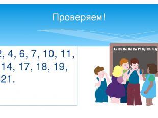 Проверяем! 2, 4, 6, 7, 10, 11, 14, 17, 18, 19, 21.