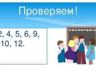 Проверяем! 2, 4, 5, 6, 9, 10, 12.