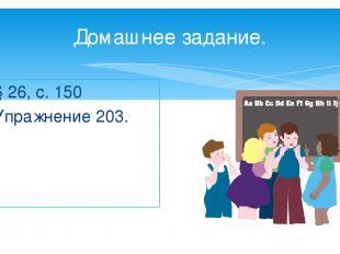 Домашнее задание. § 26, с. 150 Упражнение 203.
