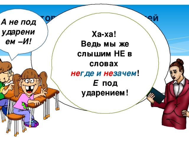 История про двух учителей У нас есть слова н…когда, н…где, н…зачем, н…сколько, никак. Где напишем Е-? Ха-ха! Ведь мы же слышим НЕ в словах негде и незачем! Е под ударением! А не под ударением –И!