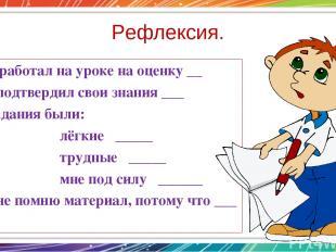 Рефлексия. -Я работал на уроке на оценку __ Я подтвердил свои знания ___ Задания