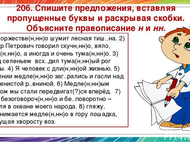 206. Спишите предложения, вставляя пропущенные буквы и раскрывая скобки. Объясните правописание н и нн. 1) Торжестве(н,нн)о шумит лесная тиш..на. 2) Пётр Петрович говорил скучн,нн)о, вяло, дли(н,нн)о, а иногда и очень тума(н,нн)о. 3) Над селеньем вс…
