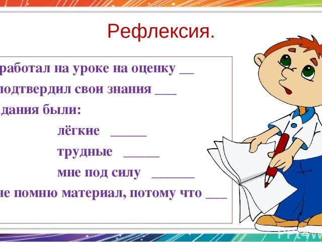 Рефлексия. -Я работал на уроке на оценку __ Я подтвердил свои знания ___ Задания были: лёгкие _____ трудные _____ мне под силу ______ Я не помню материал, потому что ___