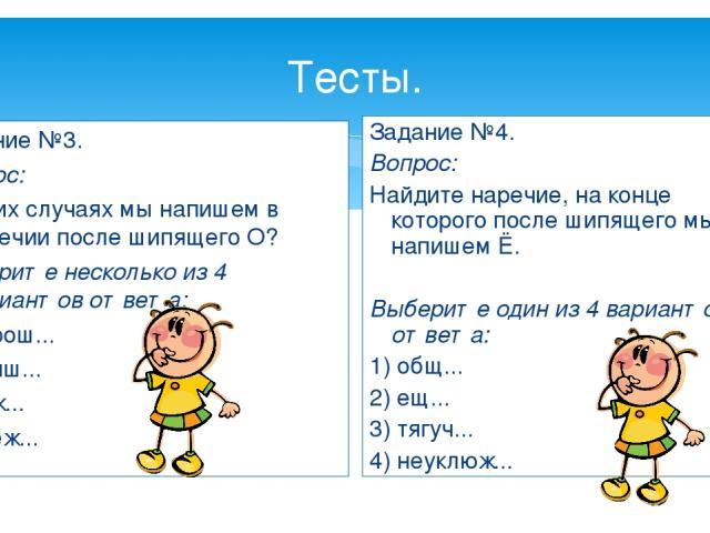 Тесты. Задание №3. Вопрос: В каких случаях мы напишем в наречии после шипящего О? Выберите несколько из 4 вариантов ответа: 1) хорош... 2) лучш... 3) хуж... 4) свеж... Задание №4. Вопрос: Найдите наречие, на конце которого после шипящего мы напишем …
