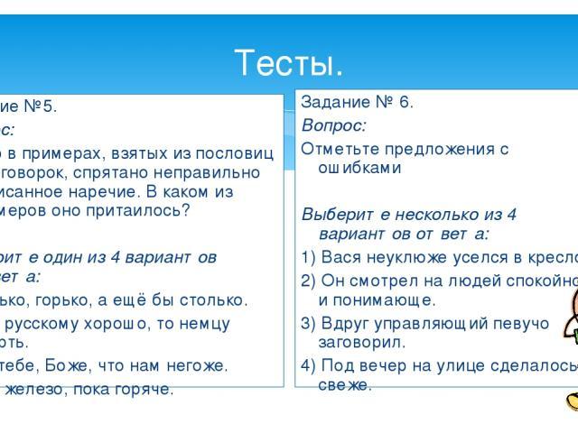 Тесты. Задание №5. Вопрос: Где-то в примерах, взятых из пословиц и поговорок, спрятано неправильно написанное наречие. В каком из примеров оно притаилось?  Выберите один из 4 вариантов ответа: 1) Горько, горько, а ещё бы столько. 2) Что русскому хо…