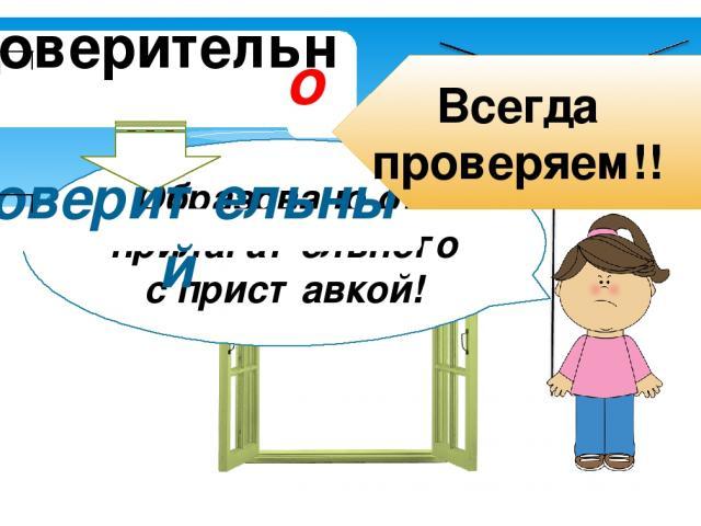 доверительн… окна до о Сюрприз! Образовано от прилагательного с приставкой! доверительный Всегда проверяем!!