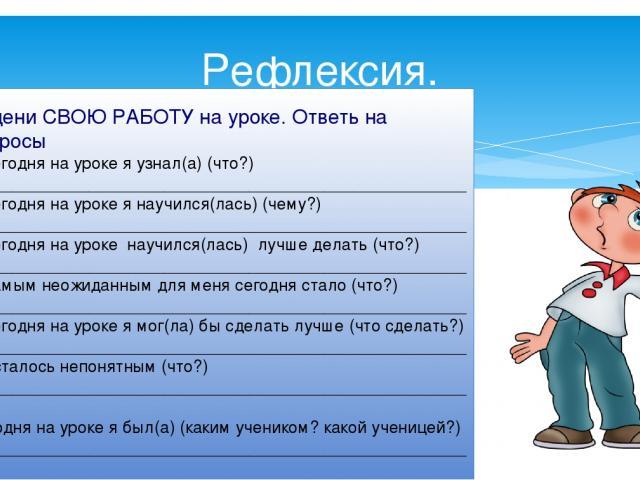 Рефлексия. Оцени СВОЮ РАБОТУ на уроке. Ответь на вопросы Сегодня на уроке я узнал(а) (что?) _____________________________________________________ Сегодня на уроке я научился(лась) (чему?) _____________________________________________________ Сегодня…