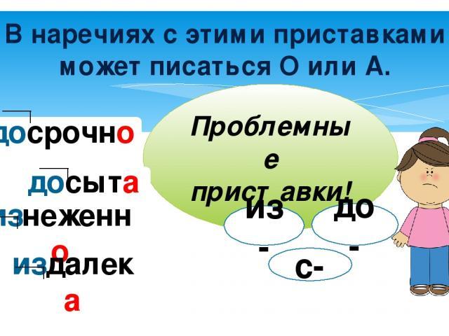 В наречиях с этими приставками может писаться О или А. Проблемные приставки! из- до- с- досрочно досыта изнеженно издалека
