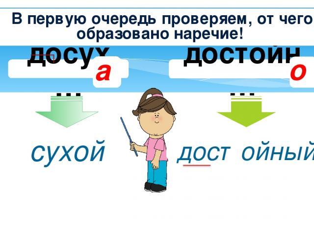 достойн… досух… Сравним два слова сухой достойный а о В первую очередь проверяем, от чего образовано наречие!