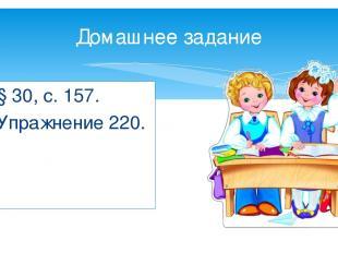 Домашнее задание § 30, с. 157. Упражнение 220.