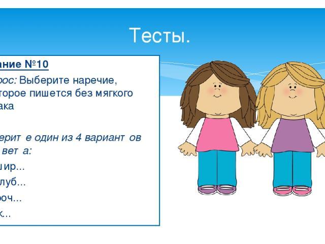 Тесты. Задание №10 Вопрос: Выберите наречие, которое пишется без мягкого знака  Выберите один из 4 вариантов ответа: 1) вшир... 2) вглуб... 3) проч... 4) уж...