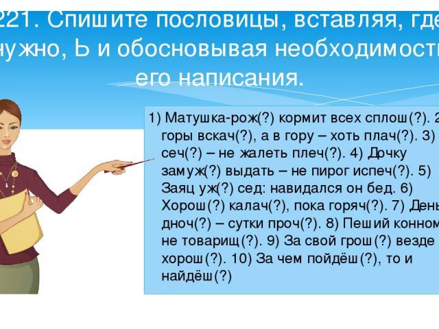 1) Матушка-рож(?) кормит всех сплош(?). 2) С горы вскач(?), а в гору – хоть плач(?). 3) Лес сеч(?) – не жалеть плеч(?). 4) Дочку замуж(?) выдать – не пирог испеч(?). 5) Заяц уж(?) сед: навидался он бед. 6) Хорош(?) калач(?), пока горяч(?). 7) День д…