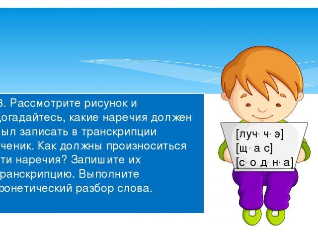233. Рассмотрите рисунок и догадайтесь, какие наречия должен был записать в транскрипции ученик. Как должны произноситься эти наречия? Запишите их транскрипцию. Выполните фонетический разбор слова. [луч, ч, э] [щ, а с] [с, о д, н, а]