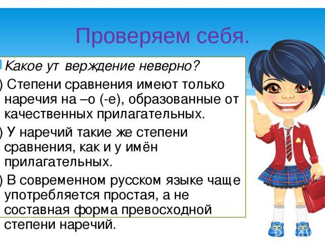 Какое утверждение неверно? 1) Степени сравнения имеют только наречия на –о (-е), образованные от качественных прилагательных. 2) У наречий такие же степени сравнения, как и у имён прилагательных. 3) В современном русском языке чаще употребляется про…