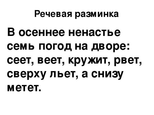 Речевая разминка В осеннее ненастье семь погод на дворе: сеет, веет, кружит, рвет, сверху льет, а снизу метет.