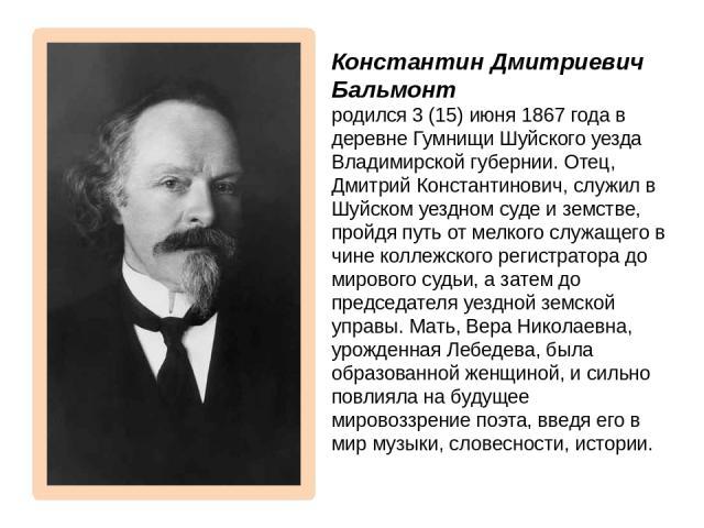 Константин Дмитриевич Бальмонт родился 3 (15) июня 1867 года в деревне Гумнищи Шуйского уезда Владимирской губернии. Отец, Дмитрий Константинович, служил в Шуйском уездном суде и земстве, пройдя путь от мелкого служащего в чине коллежского регистрат…