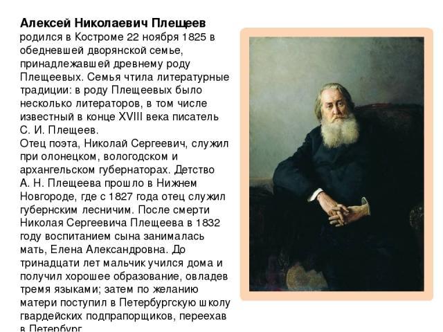Алексей Николаевич Плещеев родился в Костроме 22ноября 1825 в обедневшей дворянской семье, принадлежавшей древнему роду Плещеевых. Семья чтила литературные традиции: в роду Плещеевых было несколько литераторов, в том числе известный в конце XVIII в…
