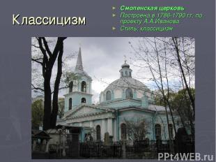 Классицизм Смоленская церковь Построена в 1786-1790 гг. по проекту А.А.Иванова С