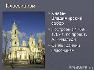 Классицизм Князь-Владимирский собор Построен в 1769-1789 г. по проекту А. Риналь