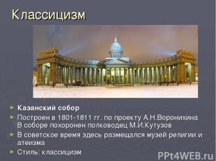 Классицизм Казанский собор Построен в 1801-1811 гг. по проекту А.Н.Воронихина В