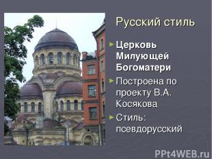 Русский стиль Церковь Милующей Богоматери Построена по проекту В.А. Косякова Сти