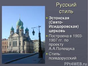 Русский стиль Эстонская (Свято-Исидоровская) церковь Построена в 1903-1907 гг. п