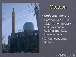Модерн Соборная мечеть Построена в 1909-1920 гг. по проекту Н.В.Васильева, А.И.Г