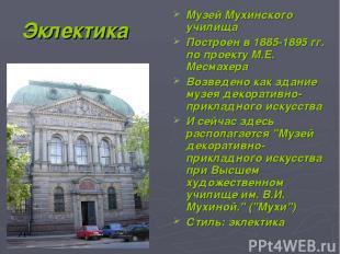 Эклектика Музей Мухинского училища Построен в 1885-1895 гг. по проекту М.Е. Месм