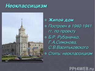 Неоклассицизм Жилой дом Построен в1940-1941 гг. по проекту Б.Р. Рубаненко, Г.А