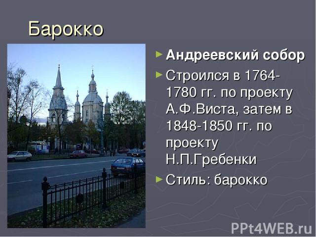 Барокко Андреевский собор Строился в 1764-1780 гг. по проекту А.Ф.Виста, затем в 1848-1850 гг. по проекту Н.П.Гребенки Стиль: барокко