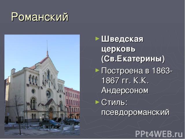 Романский Шведская церковь (Св.Екатерины) Построена в 1863-1867 гг. К.К. Андеpсоном Стиль: псевдороманский