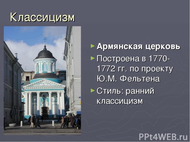 Классицизм Армянская церковь Построена в 1770-1772 гг. по проекту Ю.М. Фельтена Стиль: ранний классицизм