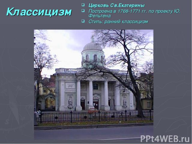 Классицизм Церковь Св.Екатерины Построена в 1768-1771 гг. по проекту Ю. Фельтена Стиль: ранний классицизм