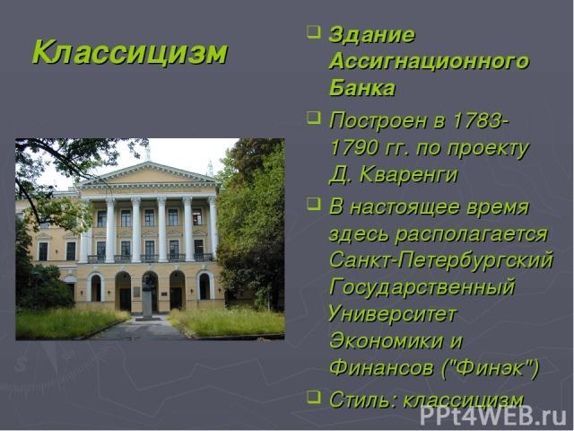 Классицизм Здание Ассигнационного Банка Построен в 1783-1790 гг. по проекту Д. Кваренги В настоящее время здесь располагается Санкт-Петербургский Государственный Университет Экономики и Финансов (