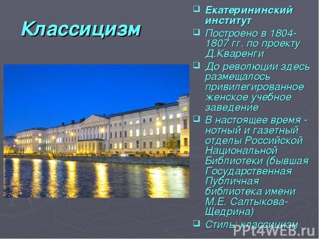 Классицизм Екатерининский институт Построено в 1804-1807 гг. по проекту Д.Кваренги До революции здесь размещалось привилегированное женское учебное заведение В настоящее время - нотный и газетный отделы Российской Национальной Библиотеки (бывшая Гос…