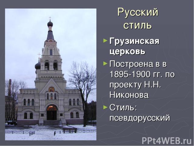 Русский стиль Грузинская церковь Построена в в 1895-1900 гг. по проекту Н.Н. Никонова Стиль: псевдорусский